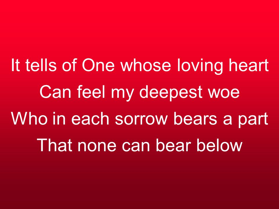It tells of One whose loving heart Can feel my deepest woe Who in each sorrow bears a part That none can bear below