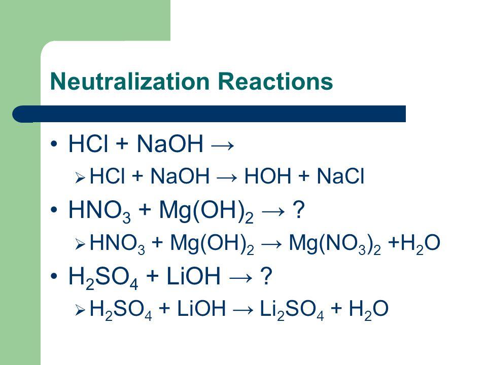Neutralization Reactions HCl + NaOH →  HCl + NaOH → HOH + NaCl HNO 3 + Mg(OH) 2 → ?  HNO 3 + Mg(OH) 2 → Mg(NO 3 ) 2 +H 2 O H 2 SO 4 + LiOH → ?  H 2