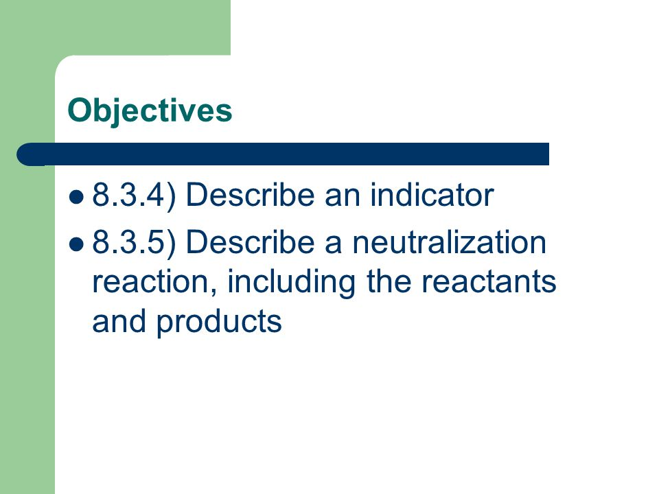 Objectives 8.3.4) Describe an indicator 8.3.5) Describe a neutralization reaction, including the reactants and products
