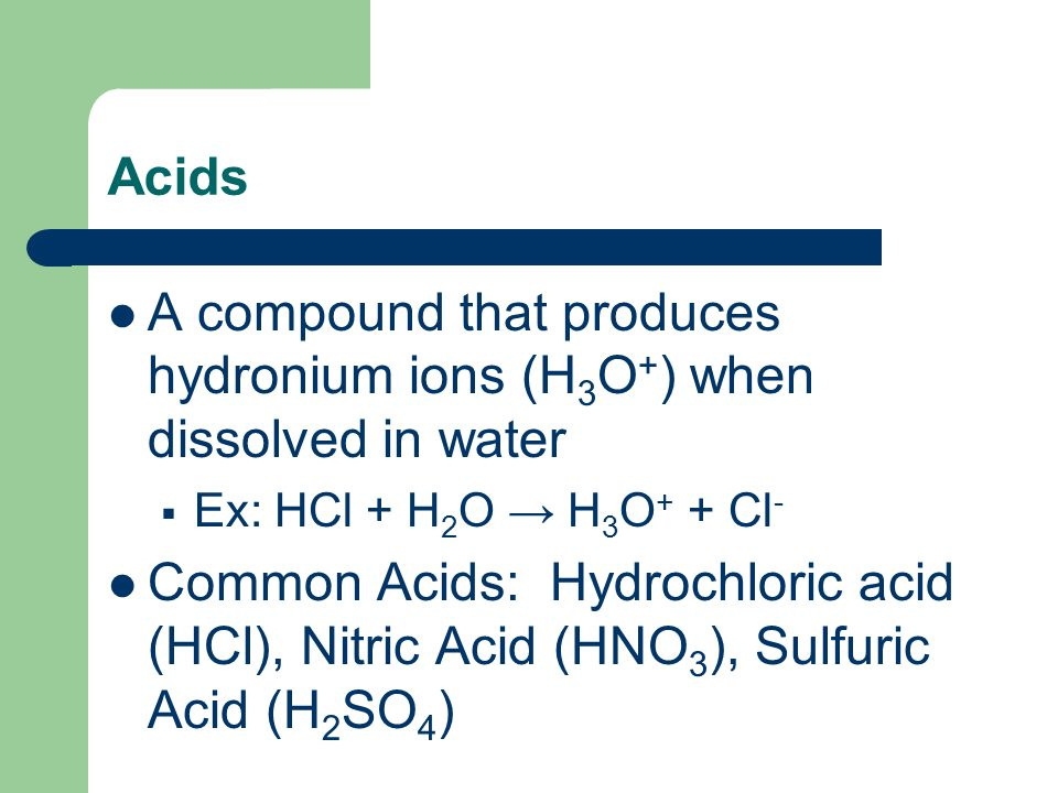 Acids A compound that produces hydronium ions (H 3 O + ) when dissolved in water  Ex: HCl + H 2 O → H 3 O + + Cl - Common Acids: Hydrochloric acid (H
