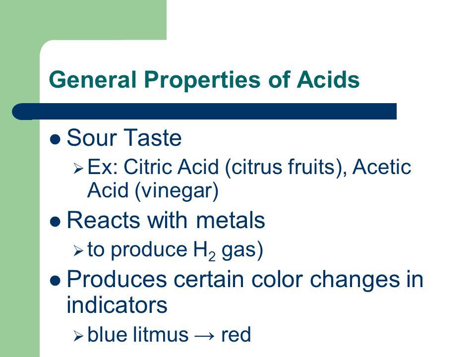 General Properties of Acids Sour Taste  Ex: Citric Acid (citrus fruits), Acetic Acid (vinegar) Reacts with metals  to produce H 2 gas) Produces cert