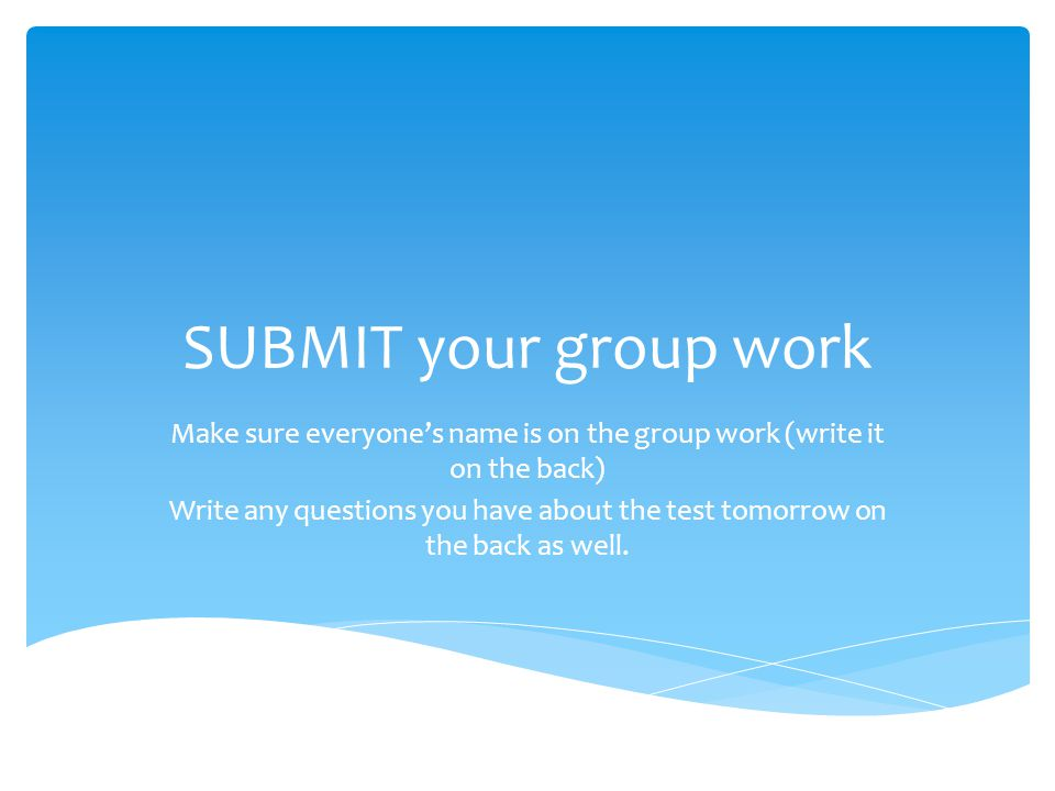 SUBMIT your group work Make sure everyone's name is on the group work (write it on the back) Write any questions you have about the test tomorrow on the back as well.