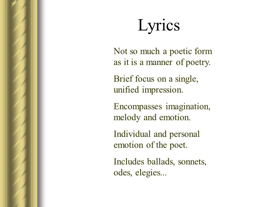 Lyrics Not so much a poetic form as it is a manner of poetry.