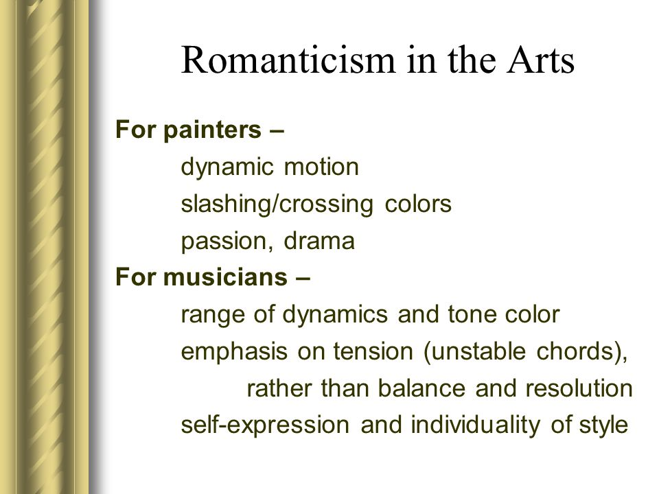 Romanticism in the Arts For painters – dynamic motion slashing/crossing colors passion, drama For musicians – range of dynamics and tone color emphasis on tension (unstable chords), rather than balance and resolution self-expression and individuality of style