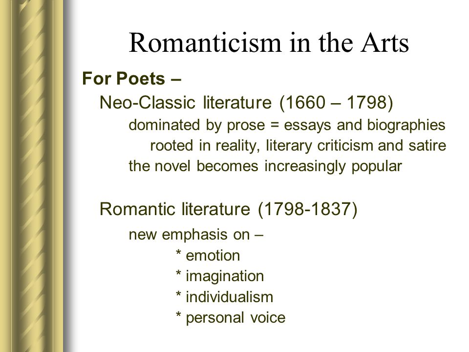 Romanticism in the Arts For Poets – Neo-Classic literature (1660 – 1798) dominated by prose = essays and biographies rooted in reality, literary criticism and satire the novel becomes increasingly popular Romantic literature (1798-1837) new emphasis on – * emotion * imagination * individualism * personal voice