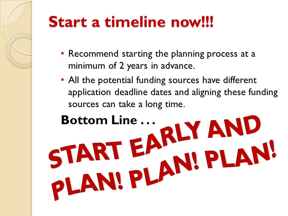 Start a timeline now!!! Recommend starting the planning process at a minimum of 2 years in advance. All the potential funding sources have different a