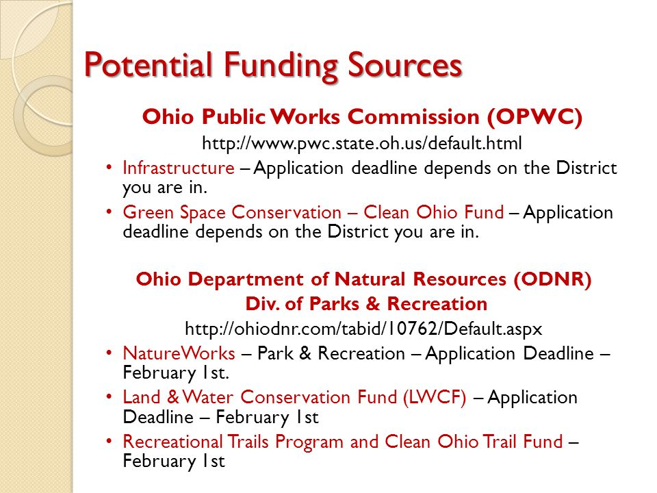 Potential Funding Sources Ohio Public Works Commission (OPWC) http://www.pwc.state.oh.us/default.html Infrastructure – Application deadline depends on the District you are in.