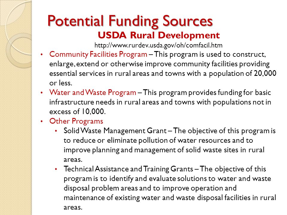 Potential Funding Sources USDA Rural Development http://www.rurdev.usda.gov/oh/comfacil.htm Community Facilities Program – This program is used to construct, enlarge, extend or otherwise improve community facilities providing essential services in rural areas and towns with a population of 20,000 or less.