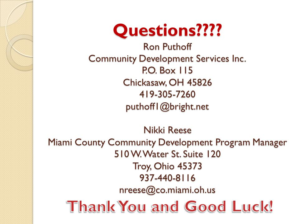 Questions???? Ron Puthoff Community Development Services Inc. P.O. Box 115 Chickasaw, OH 45826 419-305-7260 puthoff1@bright.net Nikki Reese Miami Coun