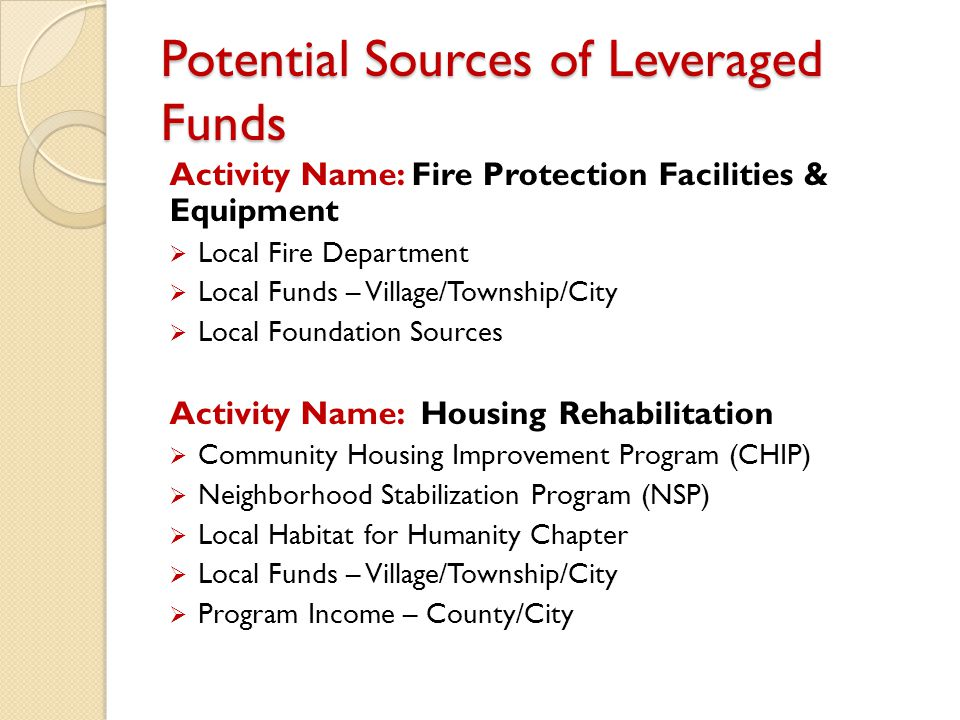 Potential Sources of Leveraged Funds Activity Name: Fire Protection Facilities & Equipment  Local Fire Department  Local Funds – Village/Township/City  Local Foundation Sources Activity Name: Housing Rehabilitation  Community Housing Improvement Program (CHIP)  Neighborhood Stabilization Program (NSP)  Local Habitat for Humanity Chapter  Local Funds – Village/Township/City  Program Income – County/City