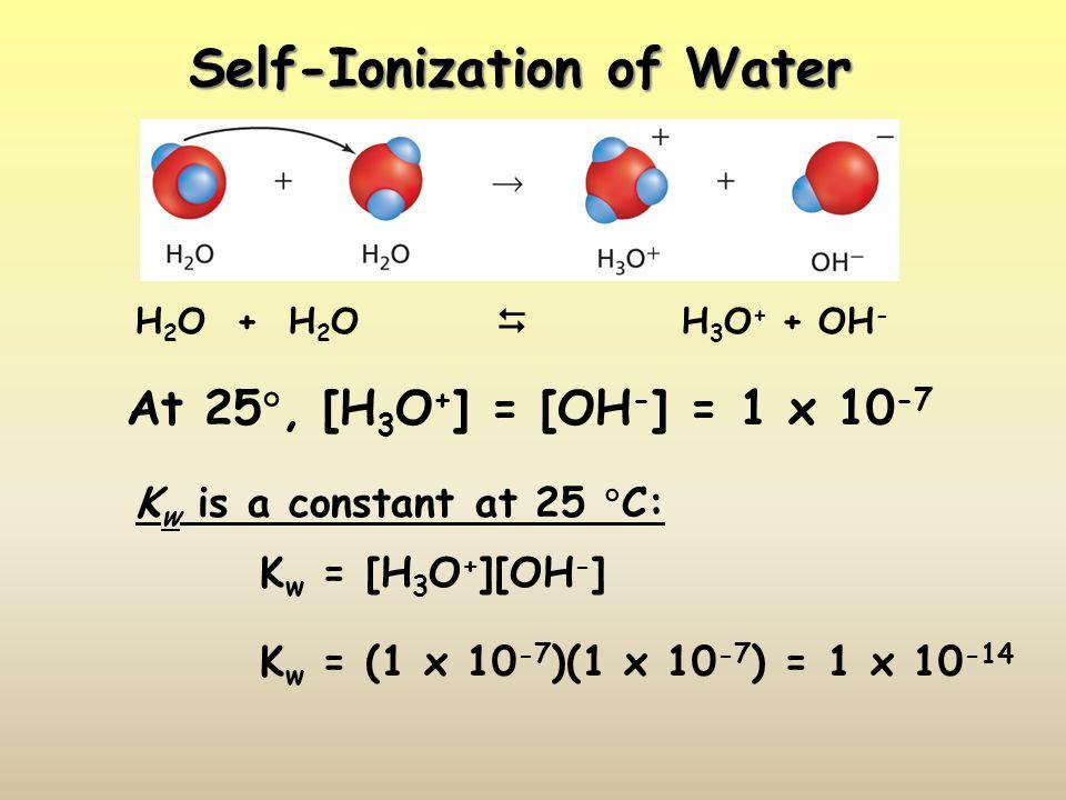 Self-Ionization of Water H 2 O + H 2 O  H 3 O + + OH - At 25 , [H 3 O + ] = [OH - ] = 1 x 10 -7 K w is a constant at 25  C: K w = [H 3 O + ][OH - ] K w = (1 x 10 -7 )(1 x 10 -7 ) = 1 x 10 -14