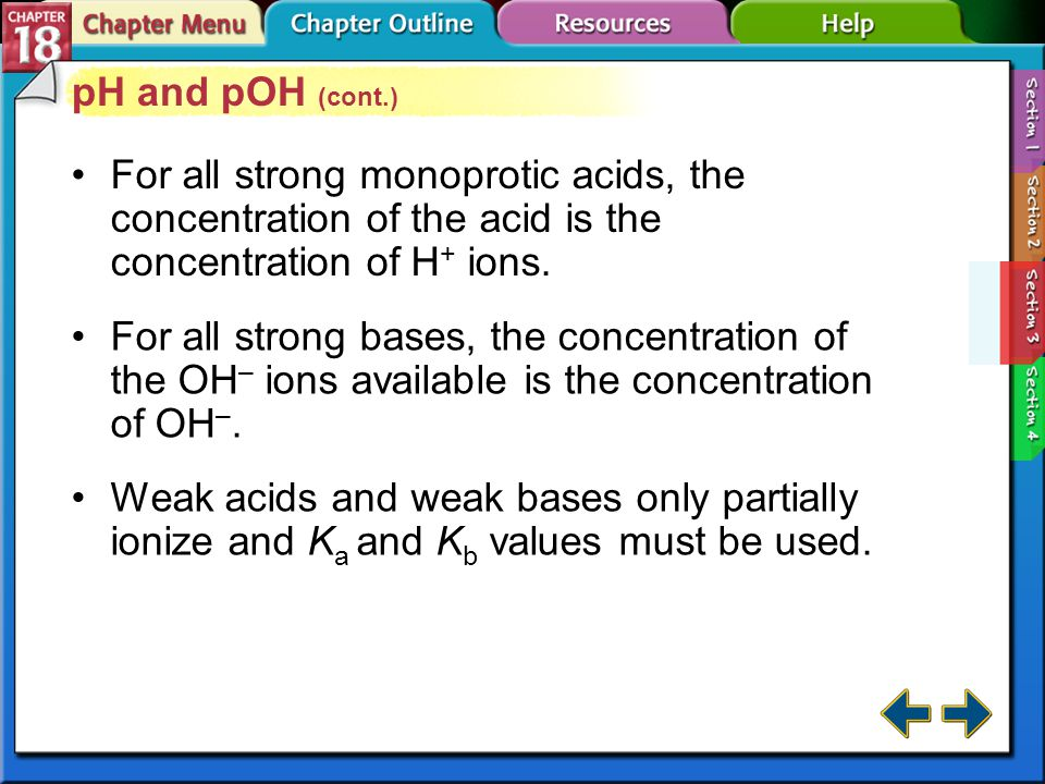 Section 18-3 pH and pOH (cont.) For all strong monoprotic acids, the concentration of the acid is the concentration of H + ions.