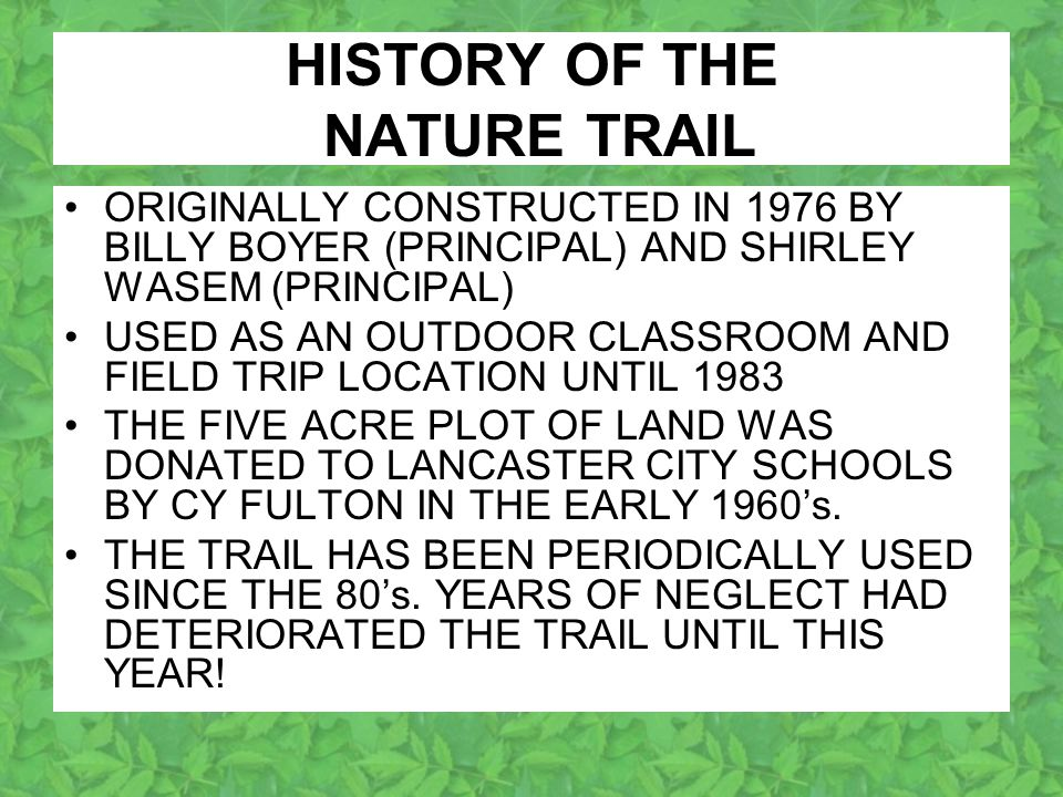 HISTORY OF THE NATURE TRAIL ORIGINALLY CONSTRUCTED IN 1976 BY BILLY BOYER (PRINCIPAL) AND SHIRLEY WASEM (PRINCIPAL) USED AS AN OUTDOOR CLASSROOM AND FIELD TRIP LOCATION UNTIL 1983 THE FIVE ACRE PLOT OF LAND WAS DONATED TO LANCASTER CITY SCHOOLS BY CY FULTON IN THE EARLY 1960's.