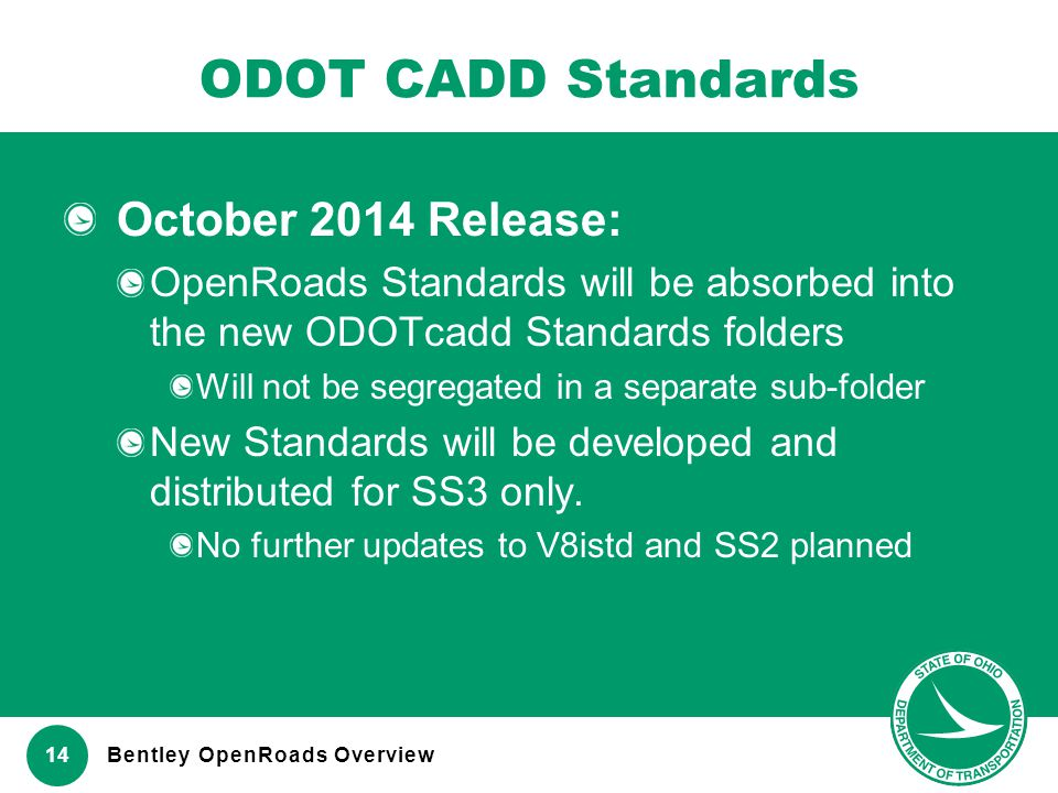 www.transportation.ohio.gov 14 ODOT CADD Standards October 2014 Release: OpenRoads Standards will be absorbed into the new ODOTcadd Standards folders