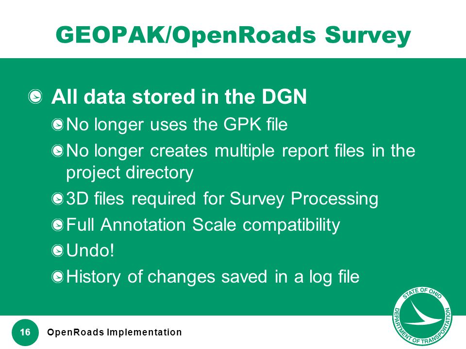www.transportation.ohio.gov 16 GEOPAK/OpenRoads Survey All data stored in the DGN No longer uses the GPK file No longer creates multiple report files
