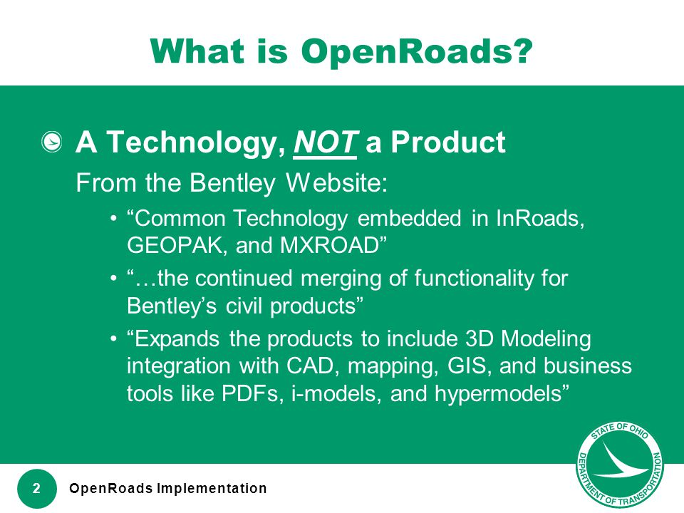 "www.transportation.ohio.gov 2 What is OpenRoads? A Technology, NOT a Product From the Bentley Website: ""Common Technology embedded in InRoads, GEOPAK,"
