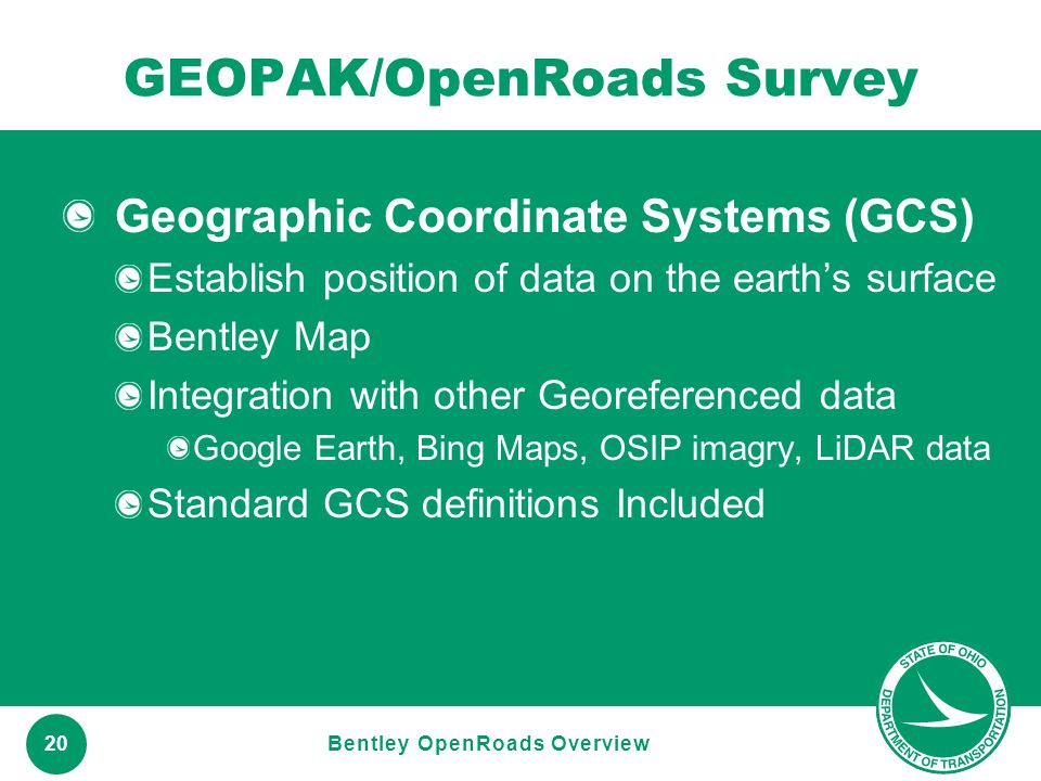 www.transportation.ohio.gov 20 GEOPAK/OpenRoads Survey Geographic Coordinate Systems (GCS) Establish position of data on the earth's surface Bentley M