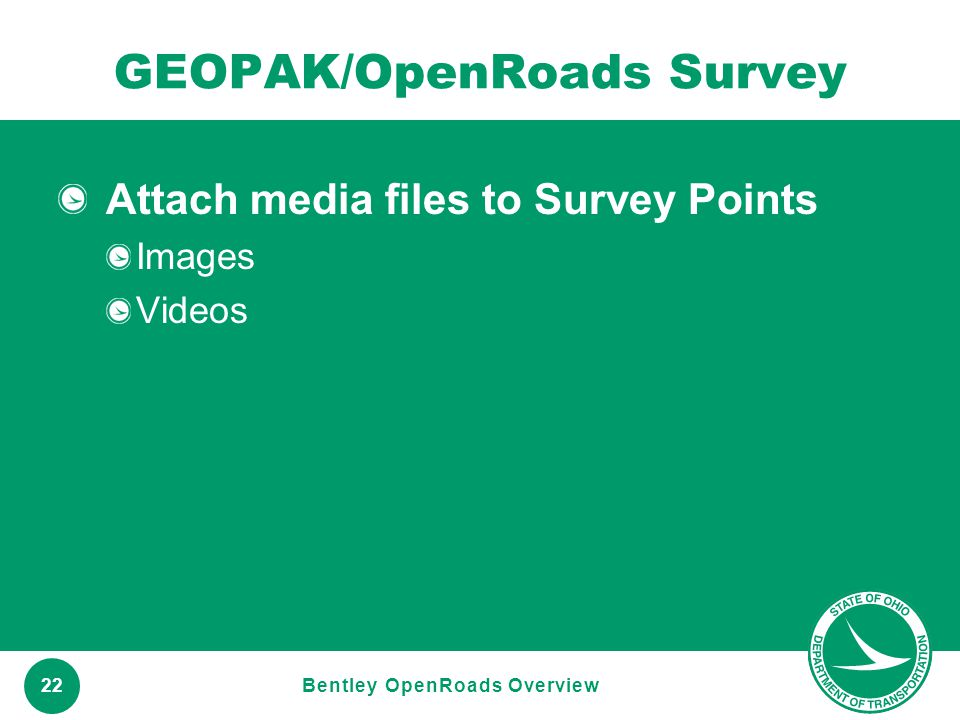 www.transportation.ohio.gov 22 GEOPAK/OpenRoads Survey Attach media files to Survey Points Images Videos Bentley OpenRoads Overview