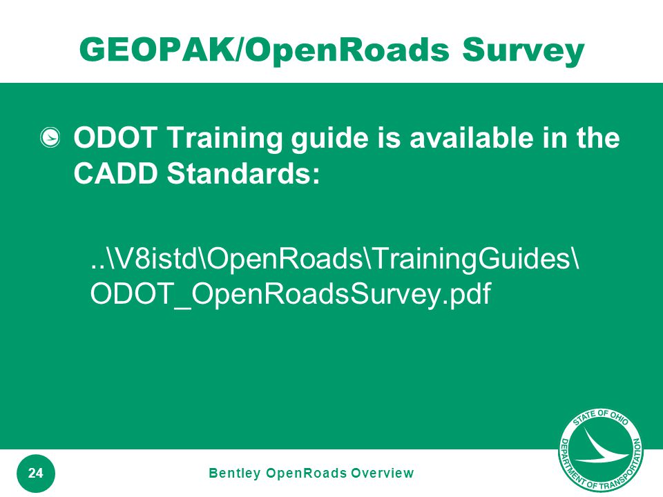 www.transportation.ohio.gov 24 GEOPAK/OpenRoads Survey ODOT Training guide is available in the CADD Standards:..\V8istd\OpenRoads\TrainingGuides\ ODOT