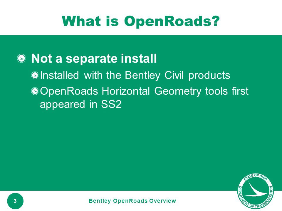 www.transportation.ohio.gov 3 What is OpenRoads? Not a separate install Installed with the Bentley Civil products OpenRoads Horizontal Geometry tools