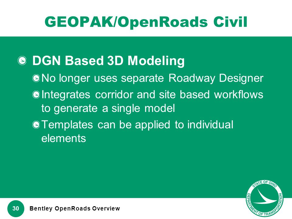 www.transportation.ohio.gov 30 GEOPAK/OpenRoads Civil DGN Based 3D Modeling No longer uses separate Roadway Designer Integrates corridor and site base