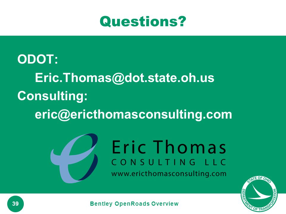 www.transportation.ohio.gov 39 Questions? ODOT: Eric.Thomas@dot.state.oh.us Consulting: eric@ericthomasconsulting.com Bentley OpenRoads Overview