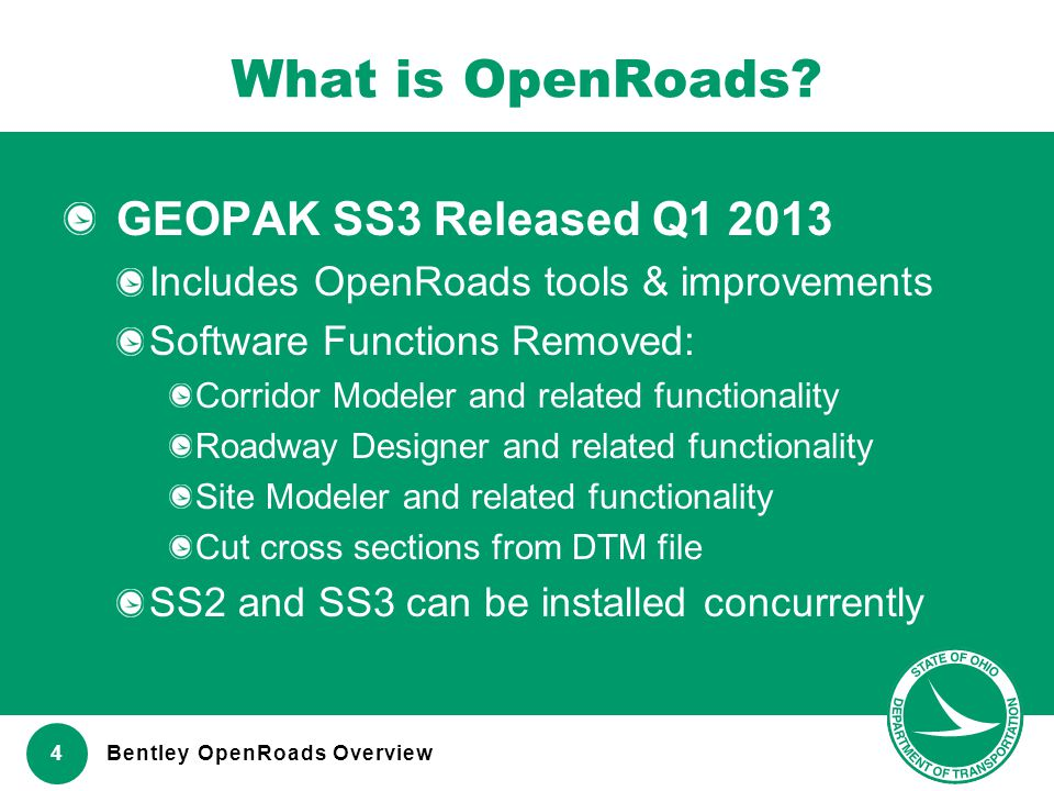 www.transportation.ohio.gov 4 What is OpenRoads? GEOPAK SS3 Released Q1 2013 Includes OpenRoads tools & improvements Software Functions Removed: Corri