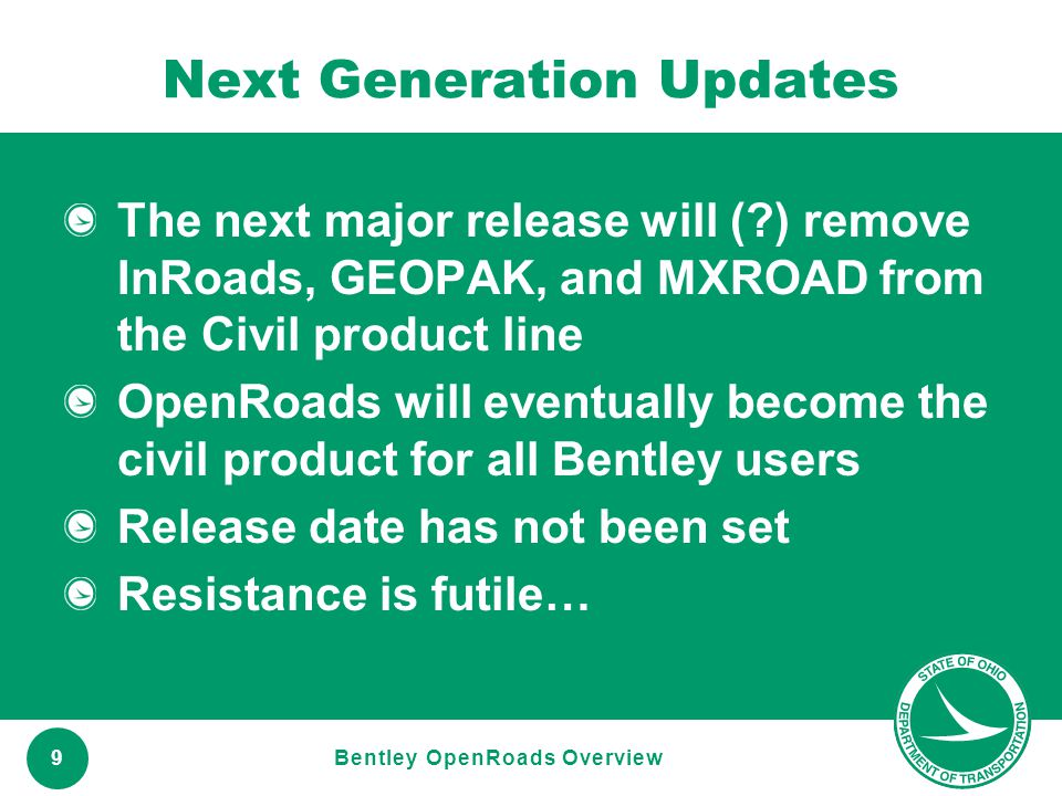 www.transportation.ohio.gov 9 Next Generation Updates The next major release will (?) remove InRoads, GEOPAK, and MXROAD from the Civil product line O