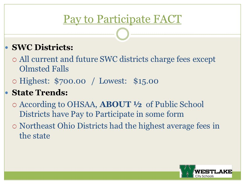 Pay to Participate FACT SWC Districts:  All current and future SWC districts charge fees except Olmsted Falls  Highest: $ / Lowest: $15.00 State Trends:  According to OHSAA, ABOUT ½ of Public School Districts have Pay to Participate in some form  Northeast Ohio Districts had the highest average fees in the state