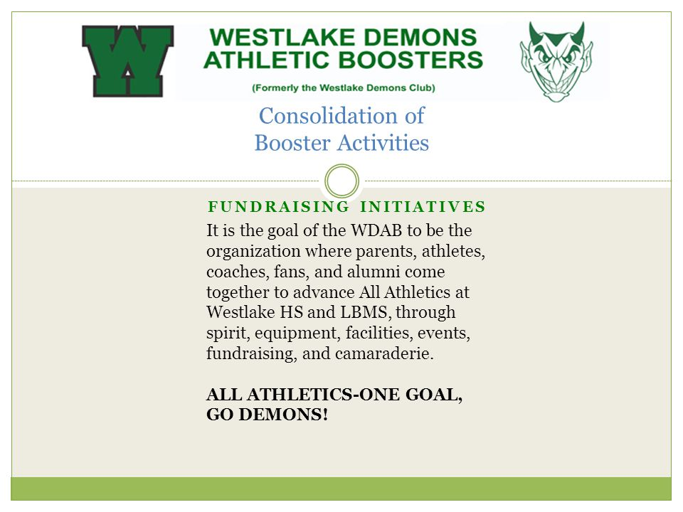 Consolidation of Booster Activities FUNDRAISING INITIATIVES It is the goal of the WDAB to be the organization where parents, athletes, coaches, fans, and alumni come together to advance All Athletics at Westlake HS and LBMS, through spirit, equipment, facilities, events, fundraising, and camaraderie.