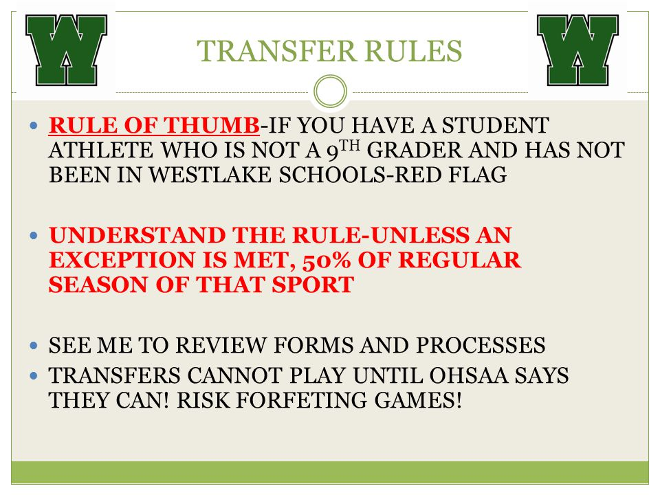 TRANSFER RULES RULE OF THUMB-IF YOU HAVE A STUDENT ATHLETE WHO IS NOT A 9 TH GRADER AND HAS NOT BEEN IN WESTLAKE SCHOOLS-RED FLAG UNDERSTAND THE RULE-UNLESS AN EXCEPTION IS MET, 50% OF REGULAR SEASON OF THAT SPORT SEE ME TO REVIEW FORMS AND PROCESSES TRANSFERS CANNOT PLAY UNTIL OHSAA SAYS THEY CAN.