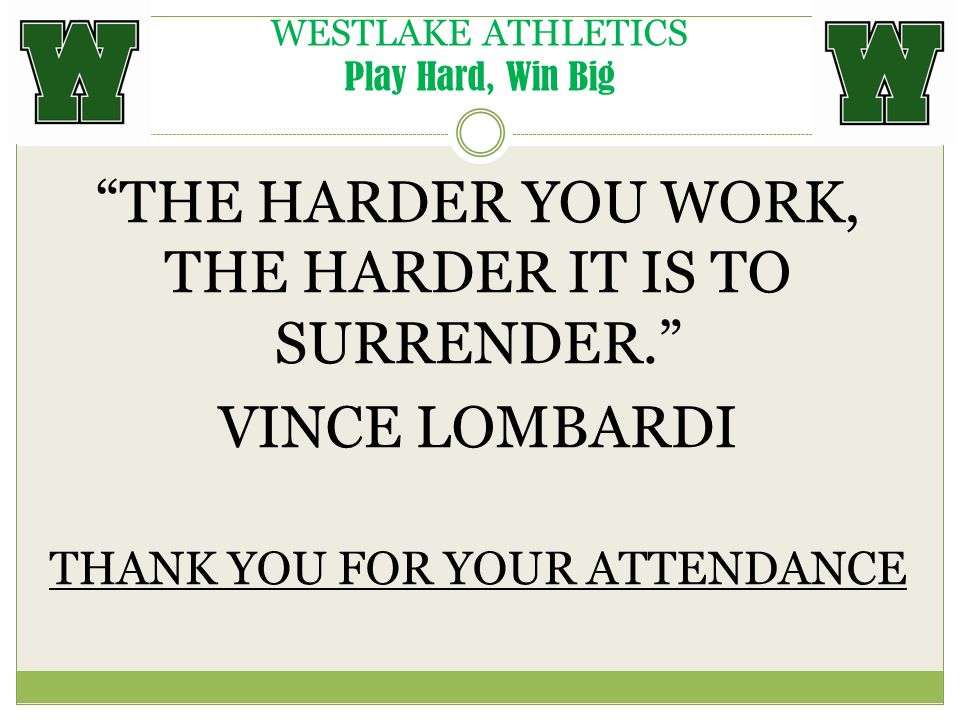 WESTLAKE ATHLETICS Play Hard, Win Big THE HARDER YOU WORK, THE HARDER IT IS TO SURRENDER. VINCE LOMBARDI THANK YOU FOR YOUR ATTENDANCE