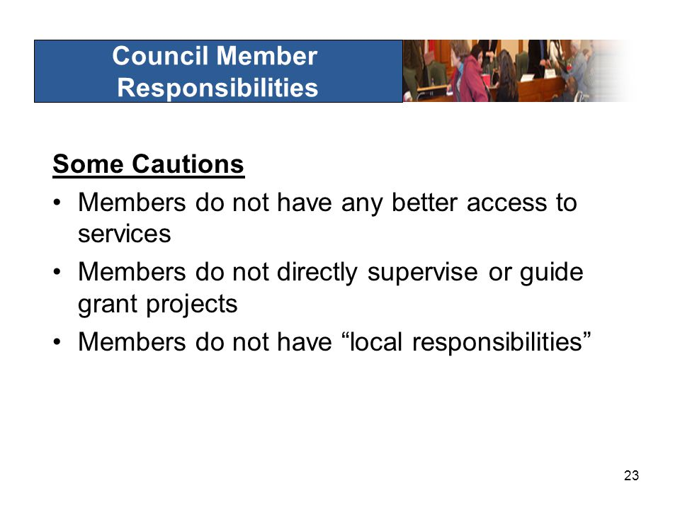 23 Council Member Responsibilities Some Cautions Members do not have any better access to services Members do not directly supervise or guide grant projects Members do not have local responsibilities