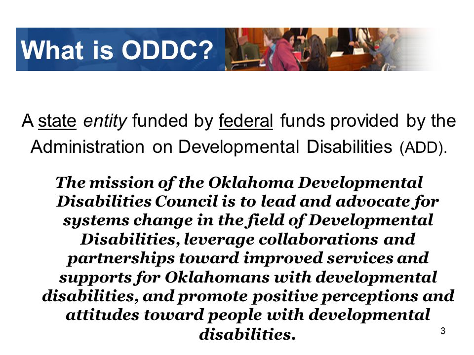 3 What is ODDC? A state entity funded by federal funds provided by the Administration on Developmental Disabilities (ADD). The mission of the Oklahoma