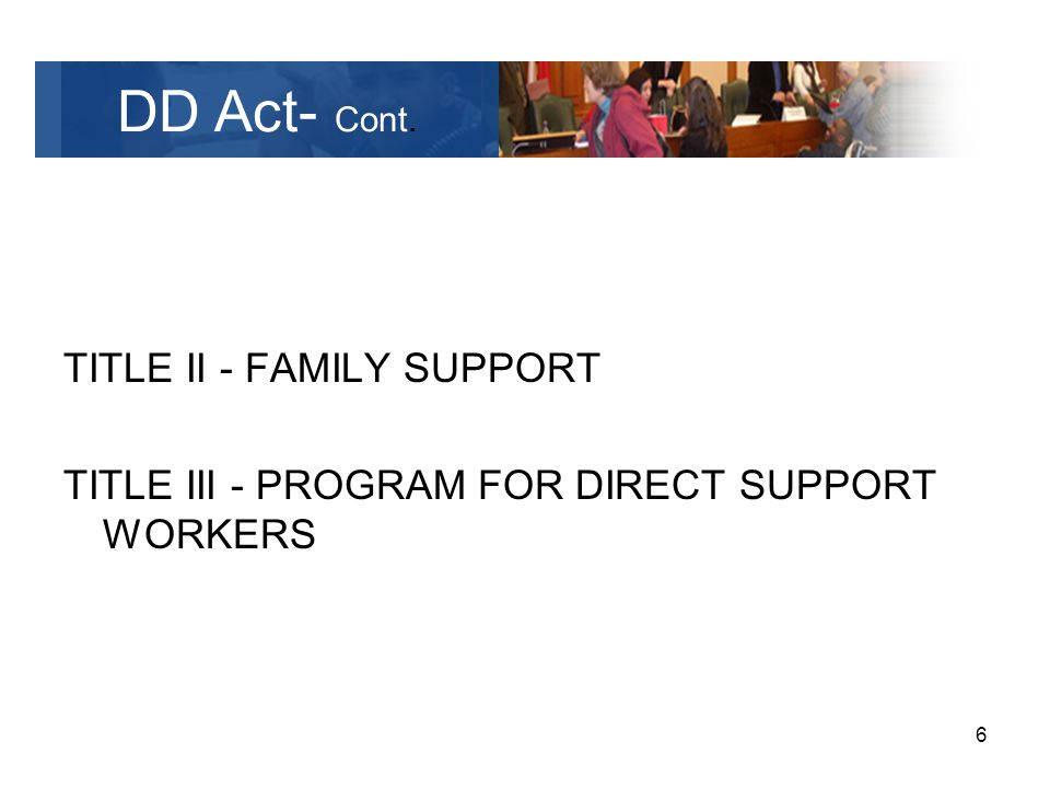 6 TITLE II - FAMILY SUPPORT TITLE III - PROGRAM FOR DIRECT SUPPORT WORKERS DD Act- Cont.