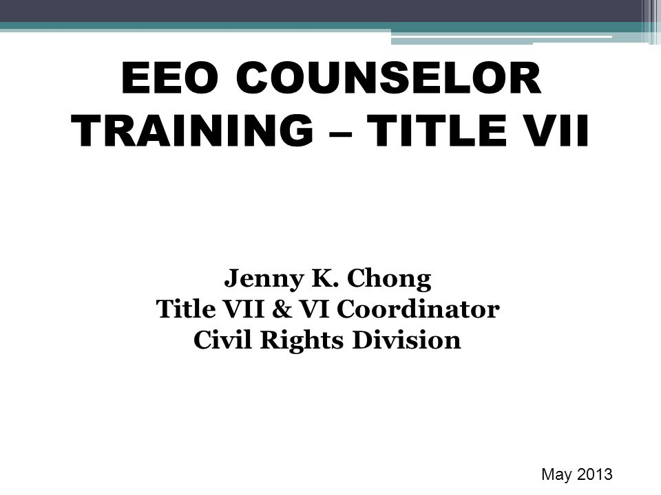 EEO COUNSELOR TRAINING – TITLE VII Jenny K. Chong Title VII & VI Coordinator Civil Rights Division May 2013