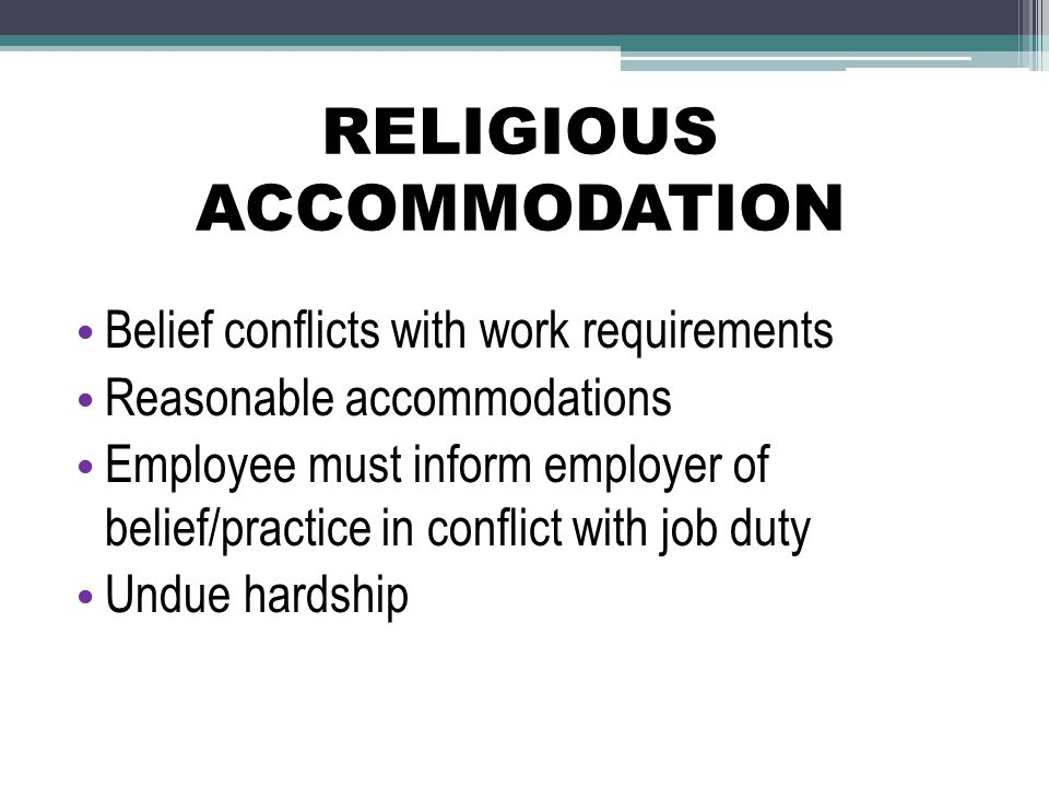 RELIGIOUS ACCOMMODATION Belief conflicts with work requirements Reasonable accommodations Employee must inform employer of belief/practice in conflict with job duty Undue hardship