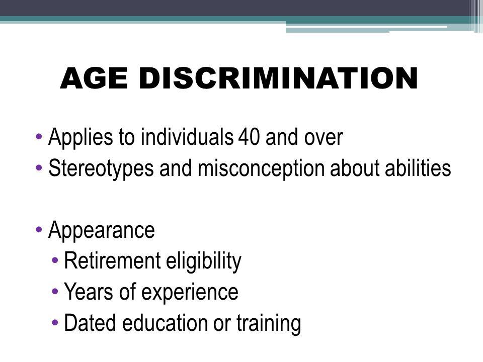 AGE DISCRIMINATION Applies to individuals 40 and over Stereotypes and misconception about abilities Appearance Retirement eligibility Years of experie