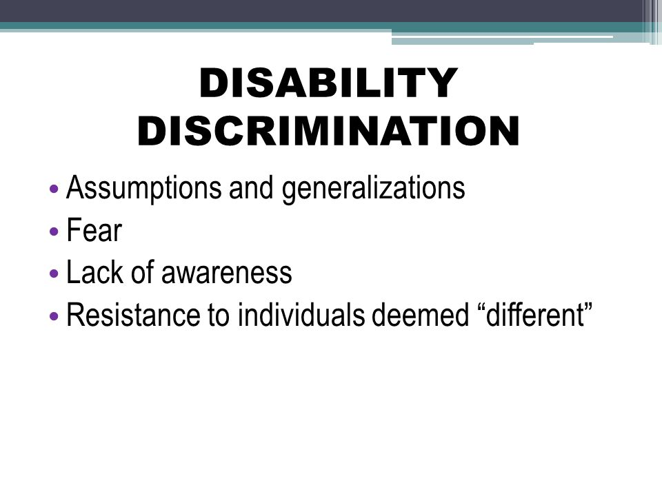 DISABILITY DISCRIMINATION Assumptions and generalizations Fear Lack of awareness Resistance to individuals deemed different