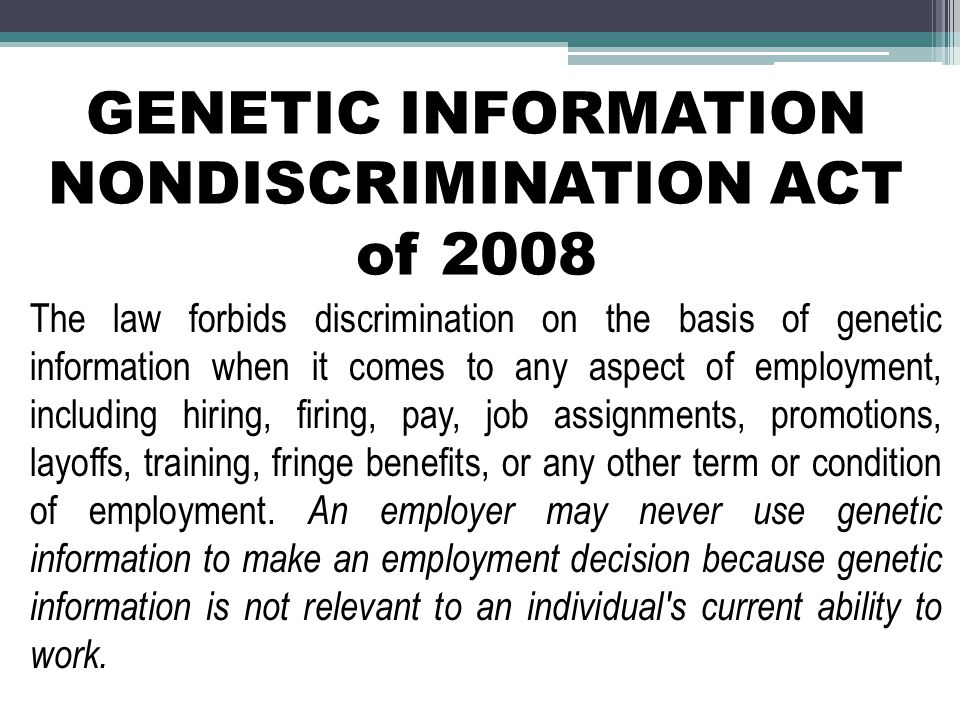 GENETIC INFORMATION NONDISCRIMINATION ACT of 2008 The law forbids discrimination on the basis of genetic information when it comes to any aspect of employment, including hiring, firing, pay, job assignments, promotions, layoffs, training, fringe benefits, or any other term or condition of employment.