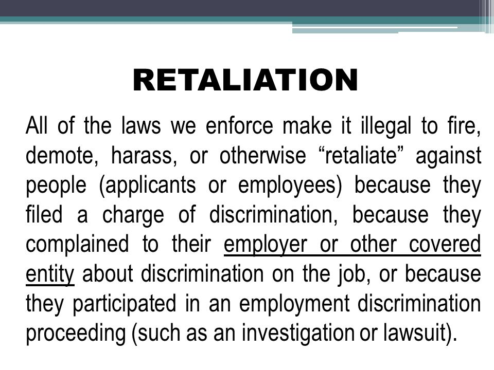RETALIATION All of the laws we enforce make it illegal to fire, demote, harass, or otherwise retaliate against people (applicants or employees) because they filed a charge of discrimination, because they complained to their employer or other covered entity about discrimination on the job, or because they participated in an employment discrimination proceeding (such as an investigation or lawsuit).