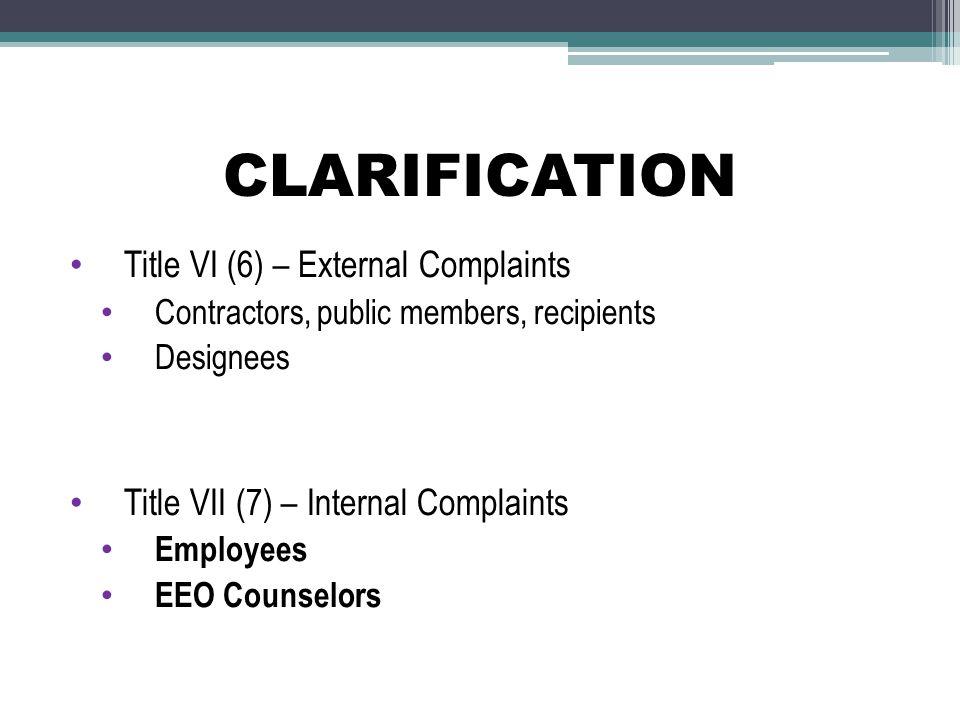 CLARIFICATION Title VI (6) – External Complaints Contractors, public members, recipients Designees Title VII (7) – Internal Complaints Employees EEO Counselors
