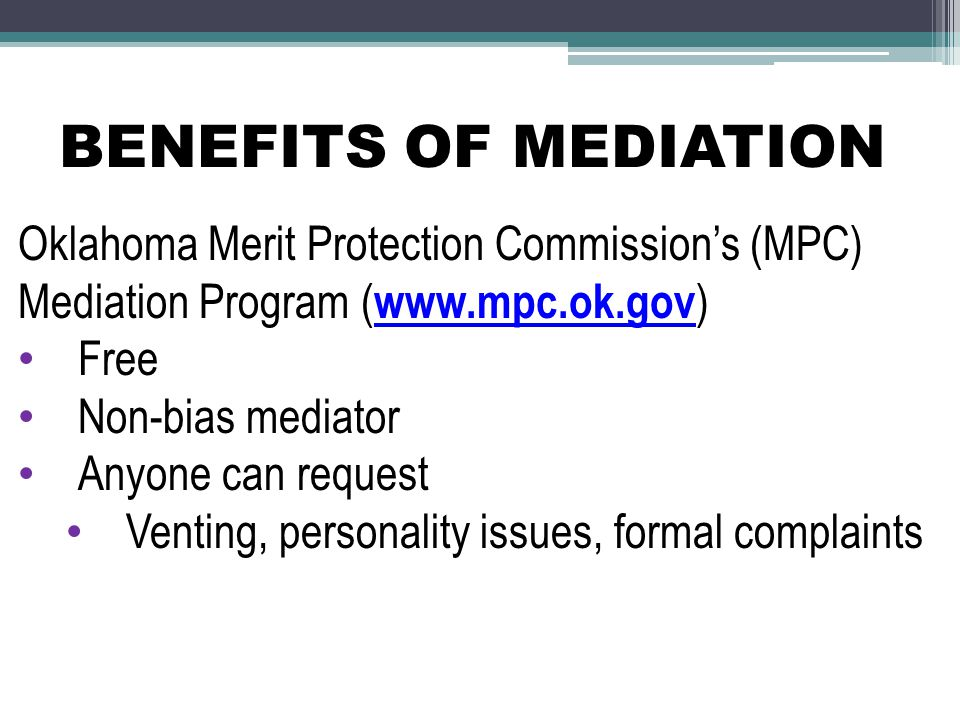 BENEFITS OF MEDIATION Oklahoma Merit Protection Commission's (MPC) Mediation Program ( www.mpc.ok.gov ) Free Non-bias mediator Anyone can request Venting, personality issues, formal complaints