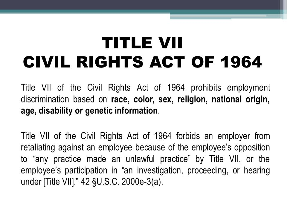 TITLE VII CIVIL RIGHTS ACT OF 1964 Title VII of the Civil Rights Act of 1964 prohibits employment discrimination based on race, color, sex, religion, national origin, age, disability or genetic information.