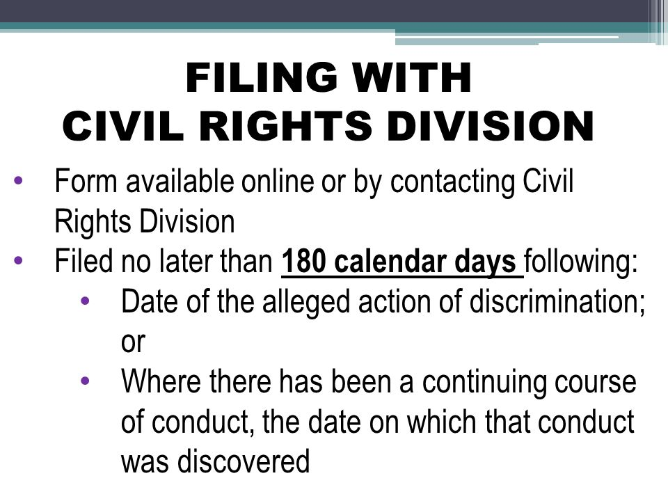FILING WITH CIVIL RIGHTS DIVISION Form available online or by contacting Civil Rights Division Filed no later than 180 calendar days following: Date of the alleged action of discrimination; or Where there has been a continuing course of conduct, the date on which that conduct was discovered