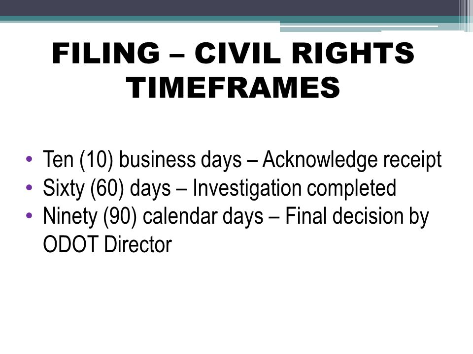 FILING – CIVIL RIGHTS TIMEFRAMES Ten (10) business days – Acknowledge receipt Sixty (60) days – Investigation completed Ninety (90) calendar days – Fi