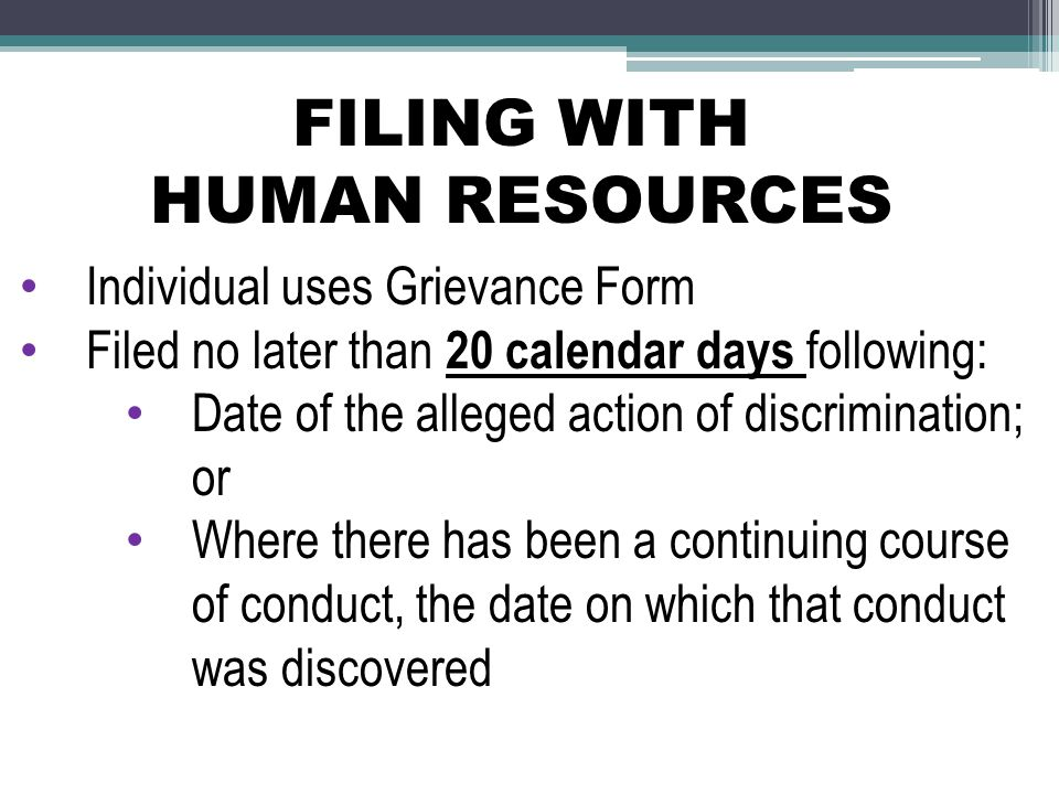 FILING WITH HUMAN RESOURCES Individual uses Grievance Form Filed no later than 20 calendar days following: Date of the alleged action of discrimination; or Where there has been a continuing course of conduct, the date on which that conduct was discovered