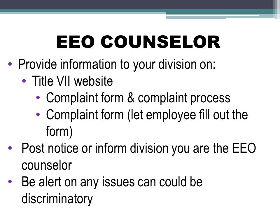 EEO COUNSELOR Provide information to your division on: Title VII website Complaint form & complaint process Complaint form (let employee fill out the