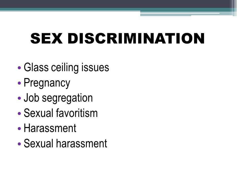 SEX DISCRIMINATION Glass ceiling issues Pregnancy Job segregation Sexual favoritism Harassment Sexual harassment