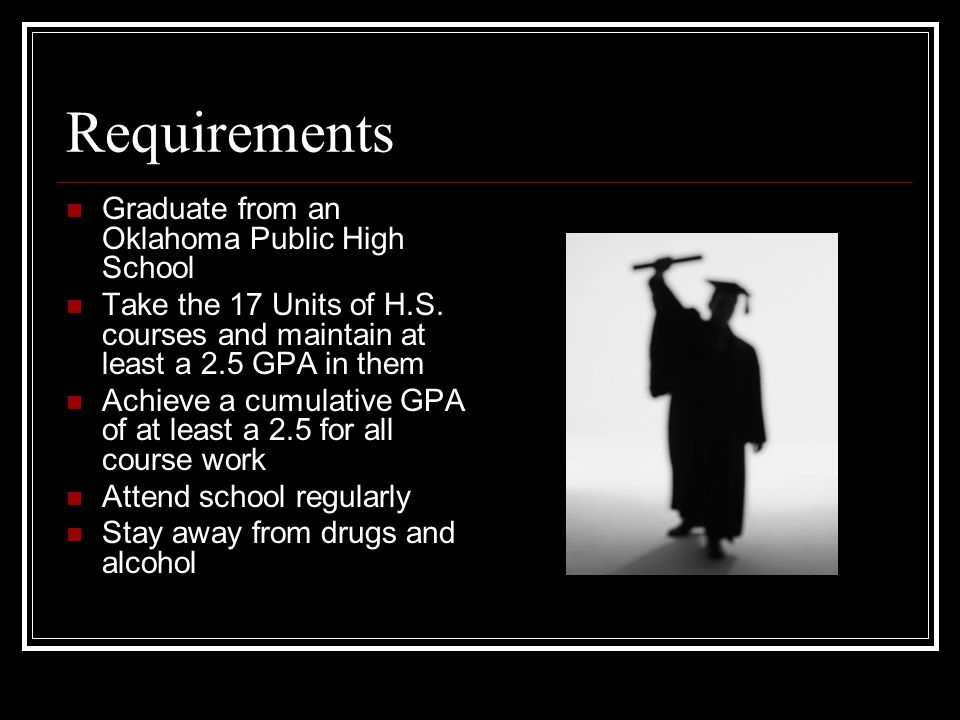 Requirements Graduate from an Oklahoma Public High School Take the 17 Units of H.S.